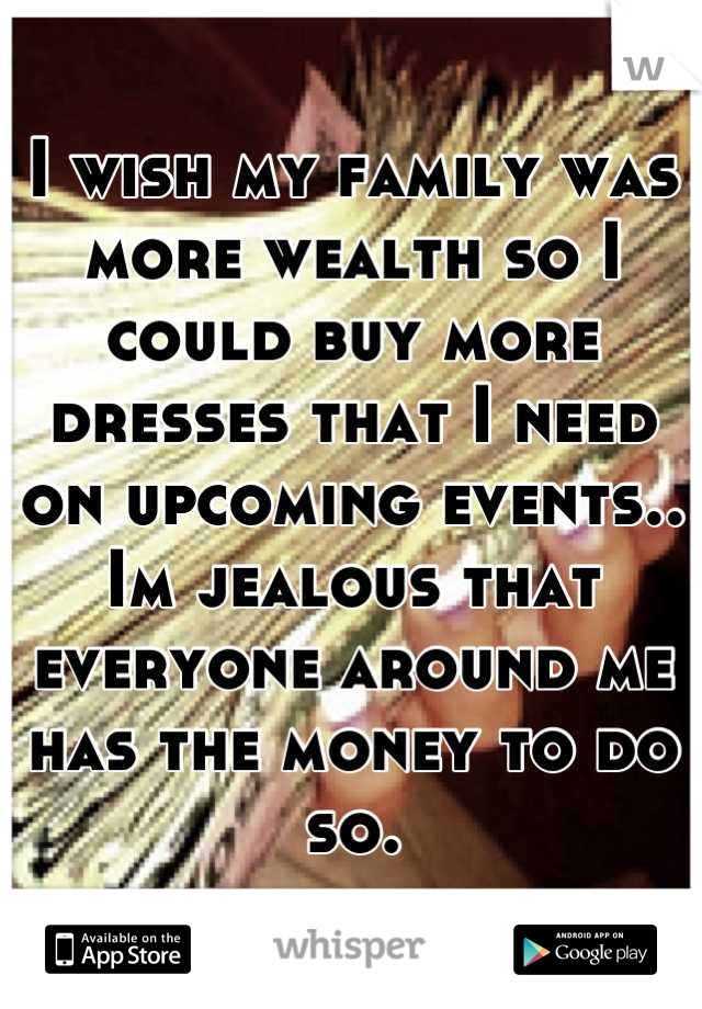 I wish my family was more wealth so I could buy more dresses that I need on upcoming events.. Im jealous that everyone around me has the money to do so.