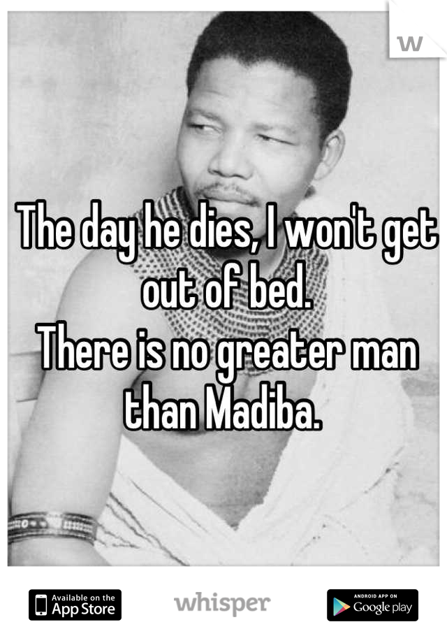 The day he dies, I won't get out of bed.  There is no greater man than Madiba.