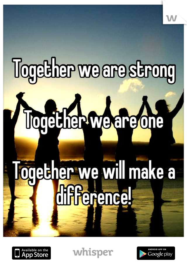 Together we are strong  Together we are one  Together we will make a difference!