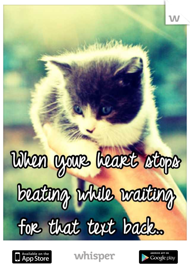 When your heart stops beating while waiting for that text back..