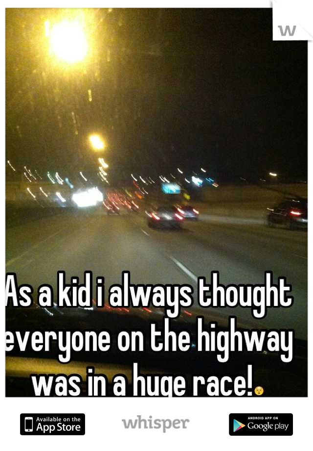 As a kid i always thought everyone on the highway was in a huge race!😲