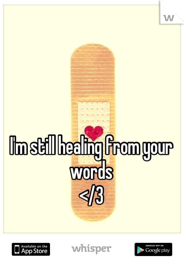 I'm still healing from your words  </3