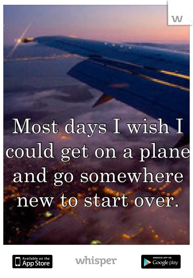 Most days I wish I could get on a plane and go somewhere new to start over.