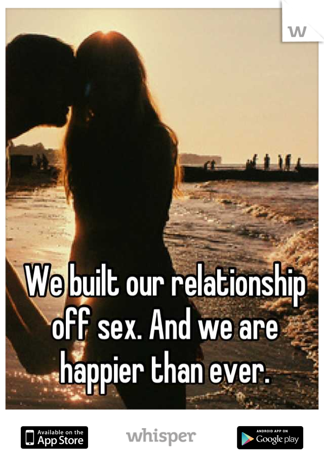 We built our relationship off sex. And we are happier than ever.