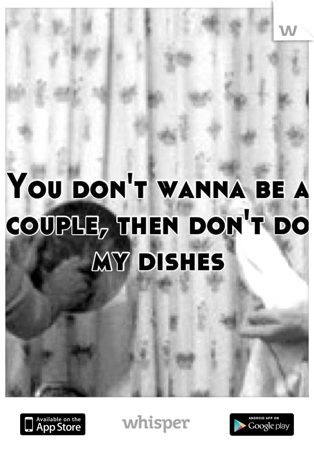 You don't wanna be a couple, then don't do my dishes