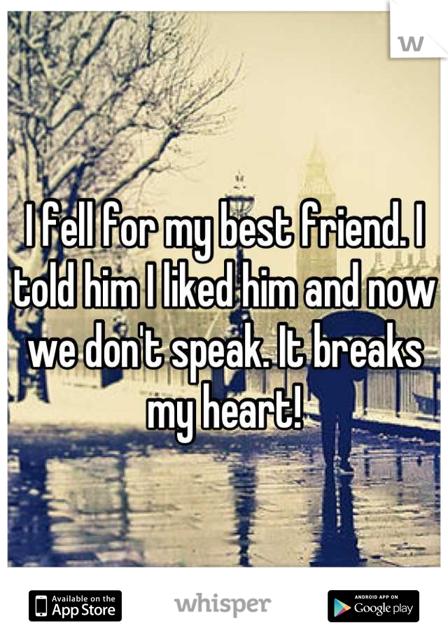 I fell for my best friend. I told him I liked him and now we don't speak. It breaks my heart!