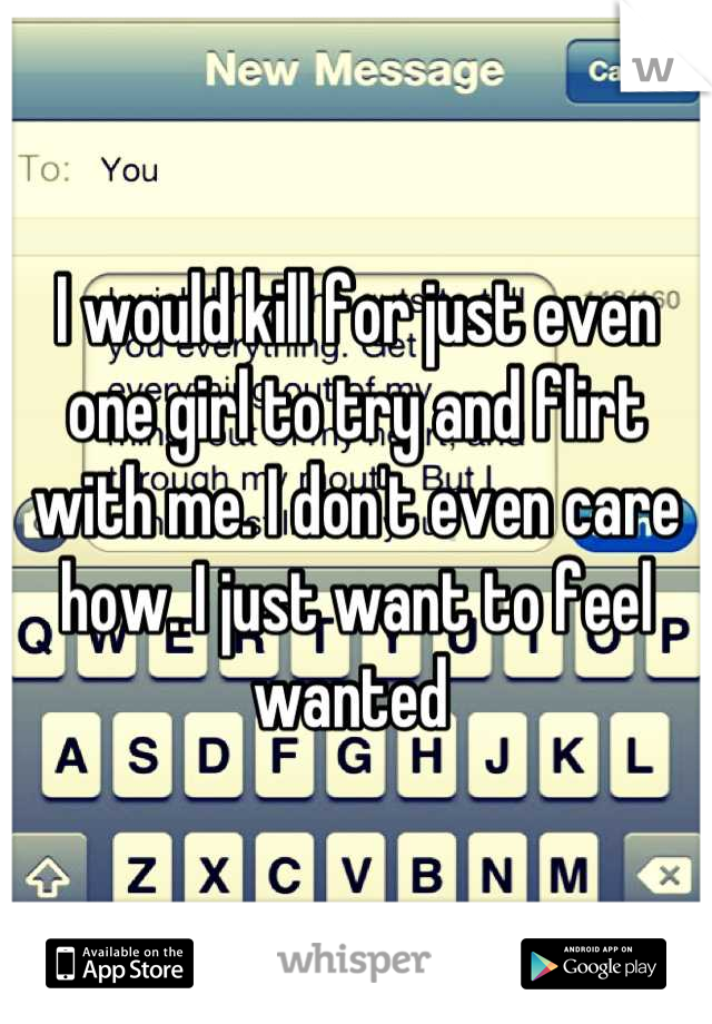 I would kill for just even one girl to try and flirt with me. I don't even care how. I just want to feel wanted