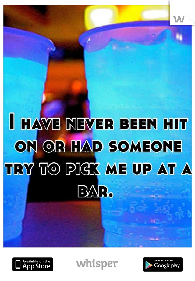 I have never been hit on or had someone try to pick me up at a bar.