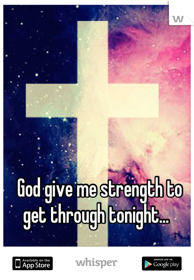God give me strength to get through tonight...
