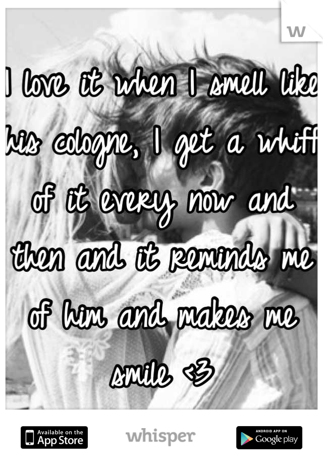 I love it when I smell like his cologne, I get a whiff of it every now and then and it reminds me of him and makes me smile <3