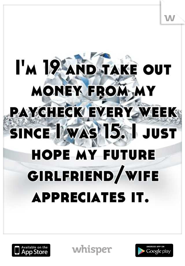 I'm 19 and take out money from my paycheck every week since I was 15. I just hope my future girlfriend/wife appreciates it.
