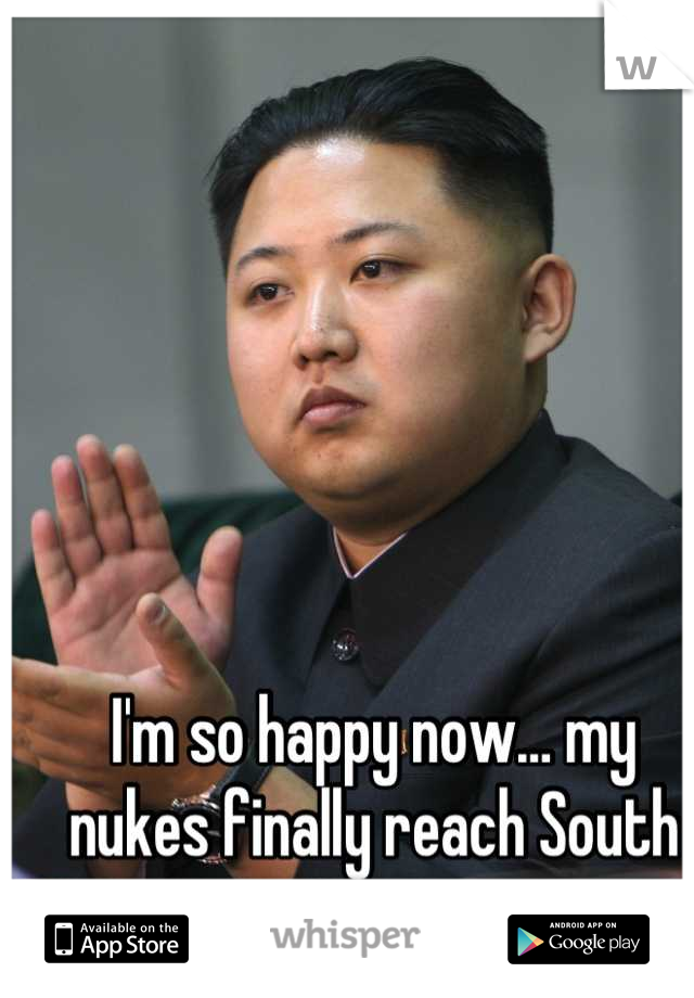 I'm so happy now… my nukes finally reach South Korea