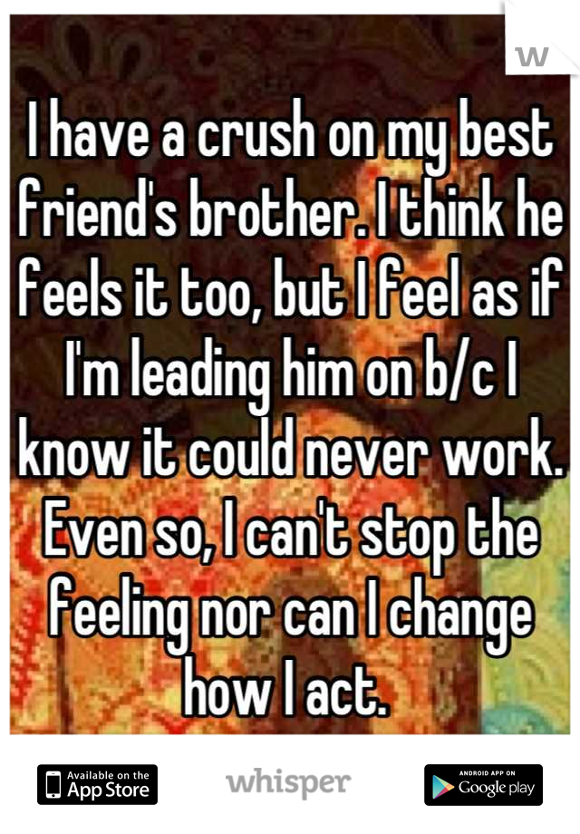 I have a crush on my best friend's brother. I think he feels it too, but I feel as if I'm leading him on b/c I know it could never work. Even so, I can't stop the feeling nor can I change how I act.