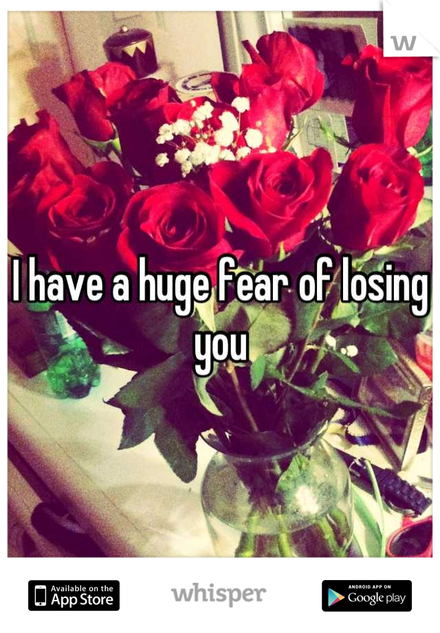 I have a huge fear of losing you