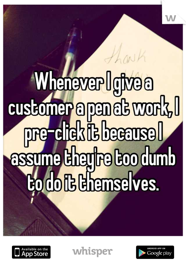 Whenever I give a customer a pen at work, I pre-click it because I assume they're too dumb to do it themselves.