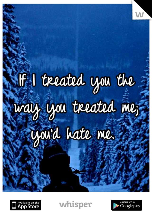 If I treated you the way you treated me; you'd hate me.
