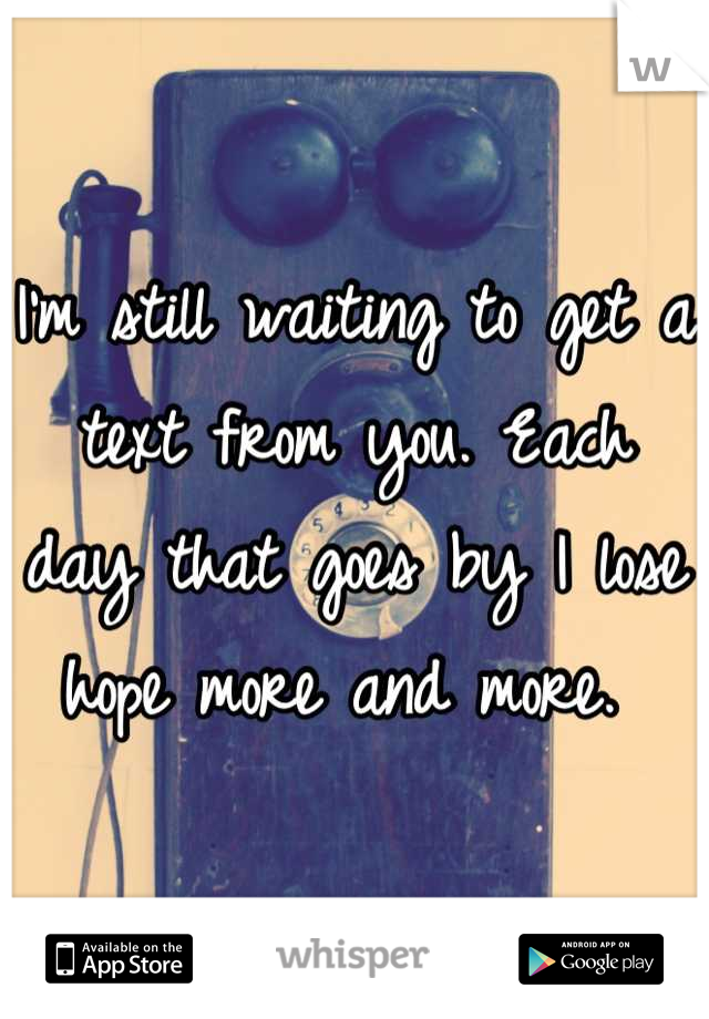 I'm still waiting to get a text from you. Each day that goes by I lose hope more and more.