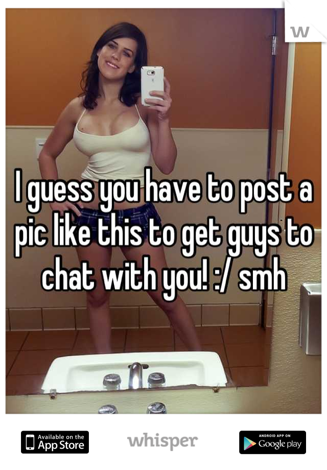 I guess you have to post a pic like this to get guys to chat with you! :/ smh