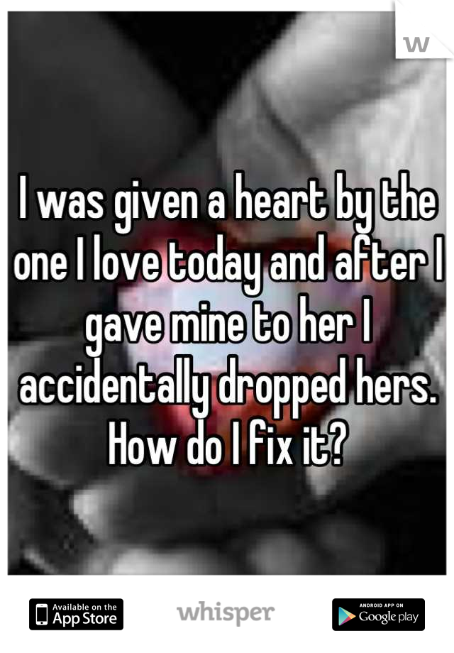 I was given a heart by the one I love today and after I gave mine to her I accidentally dropped hers. How do I fix it?