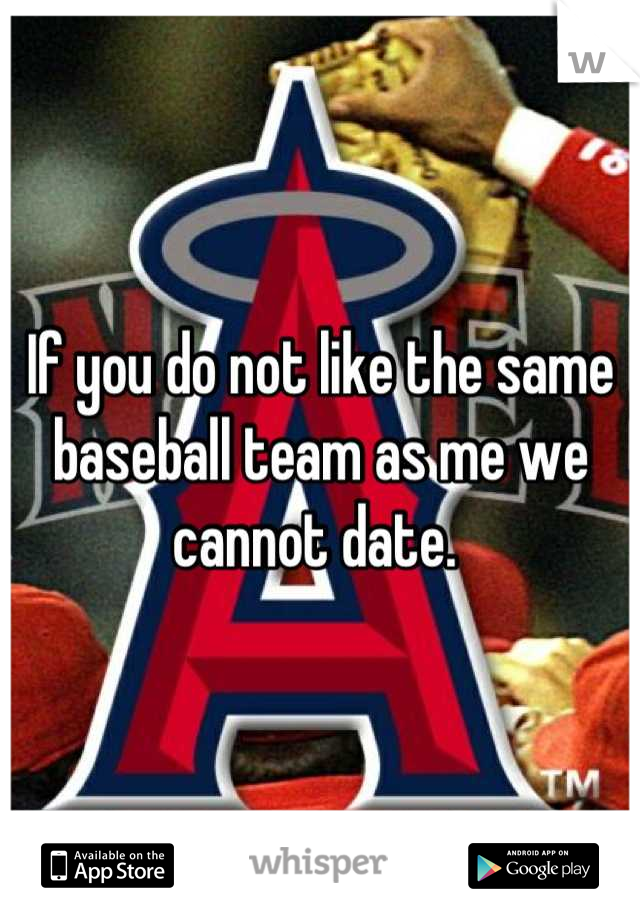 If you do not like the same baseball team as me we cannot date.