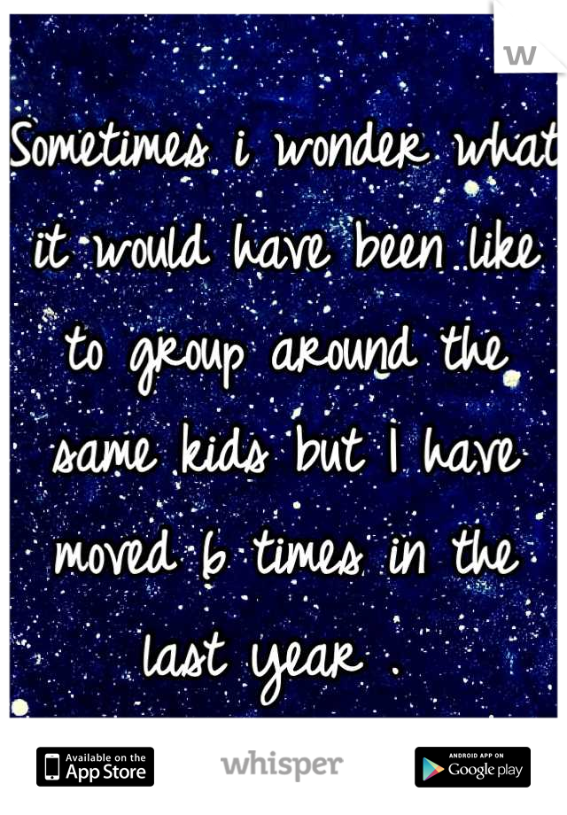 Sometimes i wonder what it would have been like to group around the same kids but I have moved 6 times in the last year .