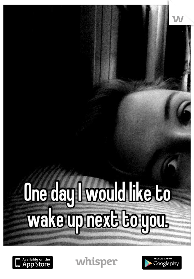 One day I would like to wake up next to you.