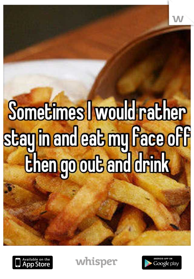 Sometimes I would rather stay in and eat my face off then go out and drink