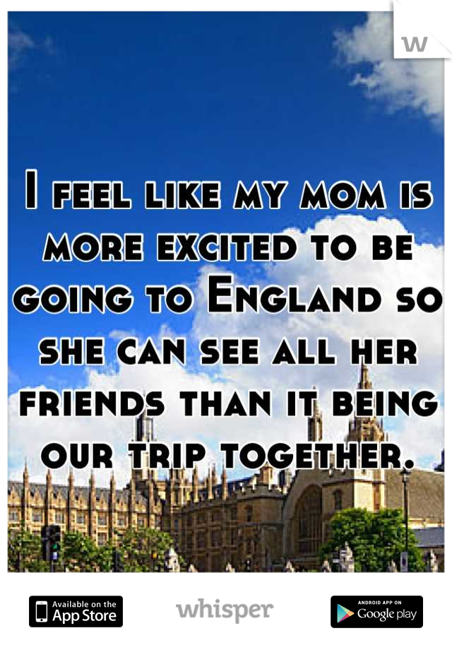 I feel like my mom is more excited to be going to England so she can see all her friends than it being our trip together.