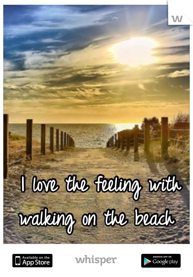 I love the feeling with walking on the beach