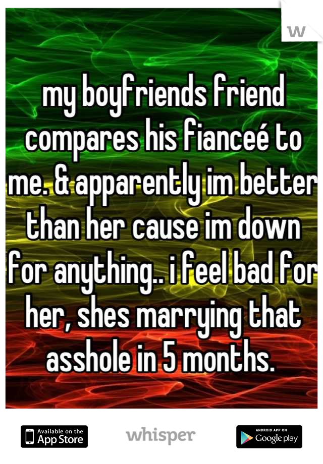 my boyfriends friend compares his fianceé to me. & apparently im better than her cause im down for anything.. i feel bad for her, shes marrying that asshole in 5 months.