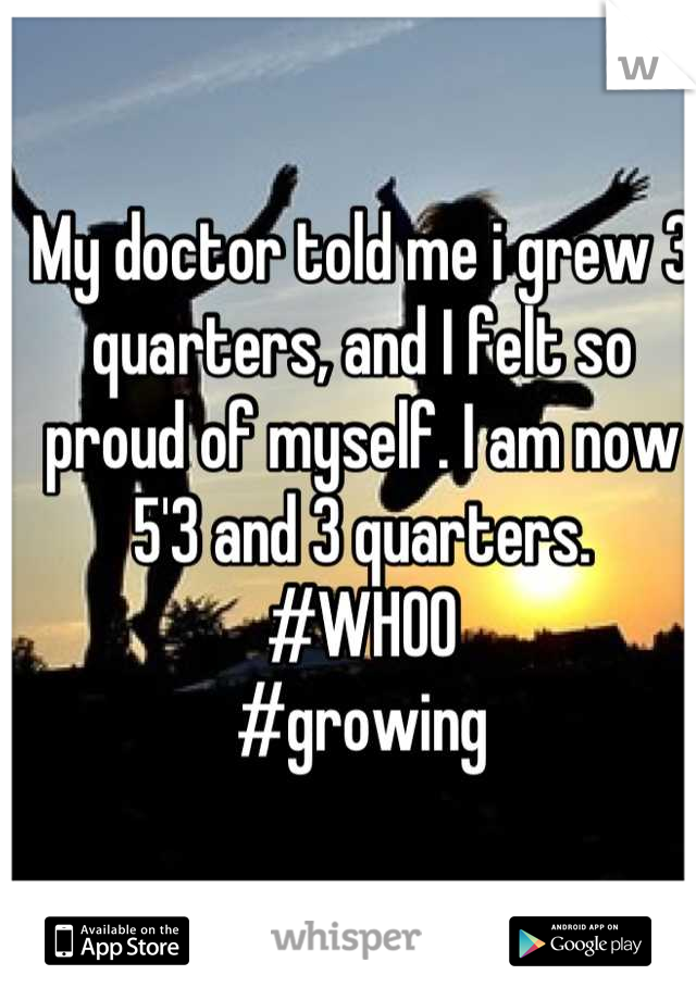 My doctor told me i grew 3 quarters, and I felt so proud of myself. I am now 5'3 and 3 quarters.  #WHOO #growing