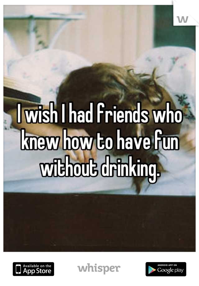 I wish I had friends who knew how to have fun without drinking.
