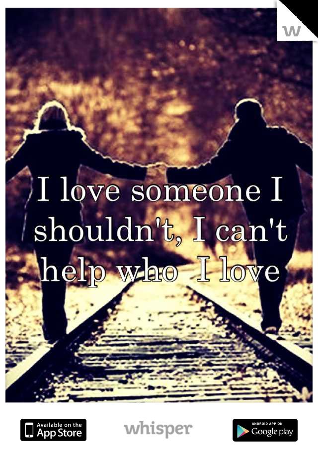 I love someone I shouldn't, I can't help who  I love