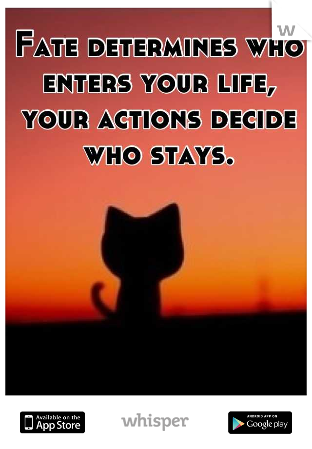 Fate determines who enters your life, your actions decide who stays.