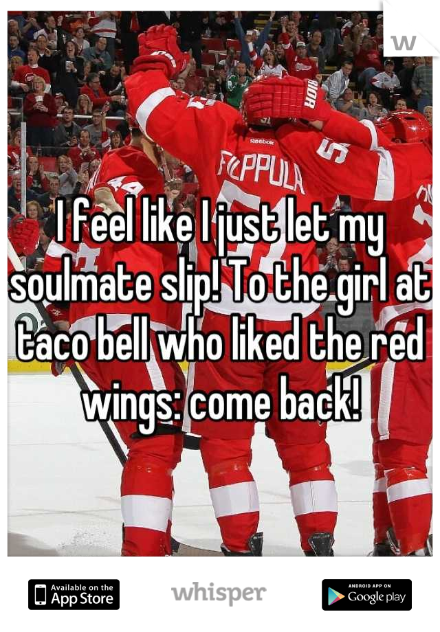 I feel like I just let my soulmate slip! To the girl at taco bell who liked the red wings: come back!