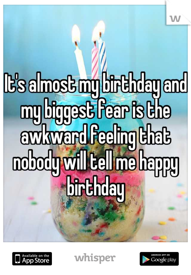 It's almost my birthday and my biggest fear is the awkward feeling that nobody will tell me happy birthday