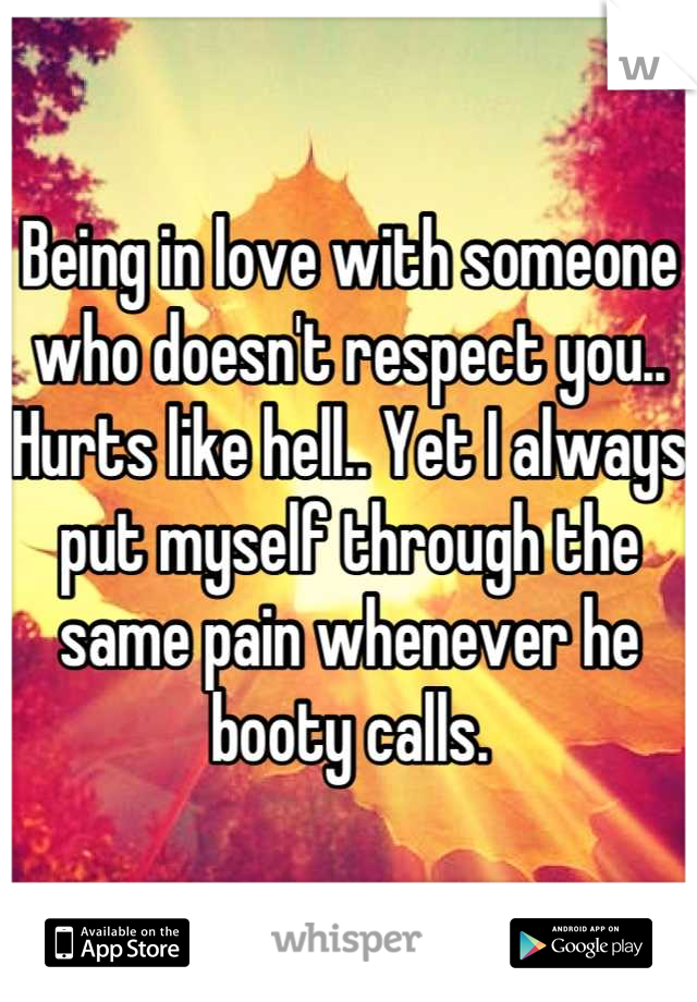 Being in love with someone who doesn't respect you.. Hurts like hell.. Yet I always put myself through the same pain whenever he booty calls.