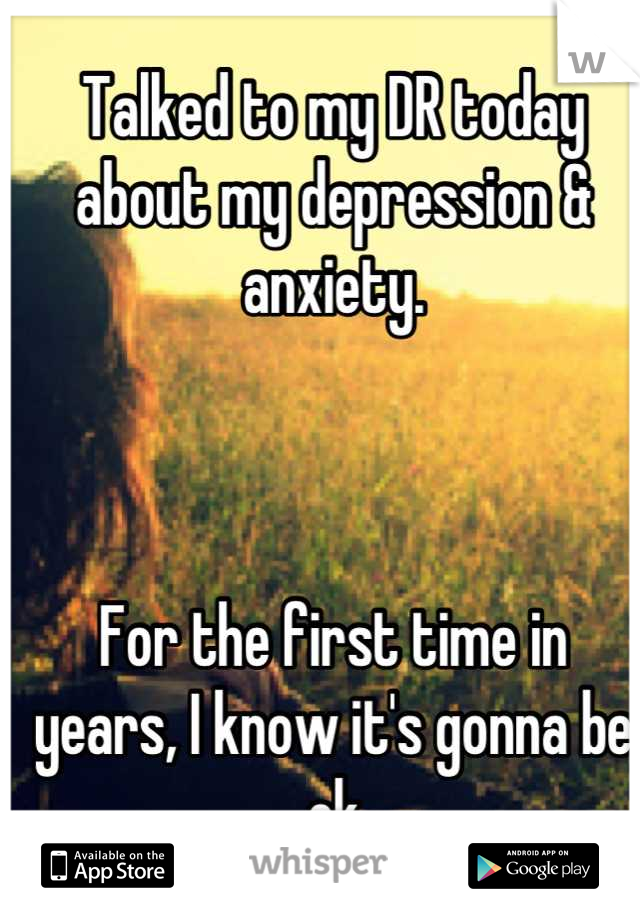 Talked to my DR today about my depression & anxiety.     For the first time in  years, I know it's gonna be ok