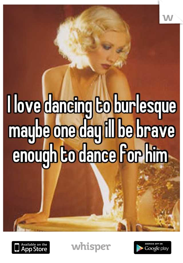 I love dancing to burlesque maybe one day ill be brave enough to dance for him