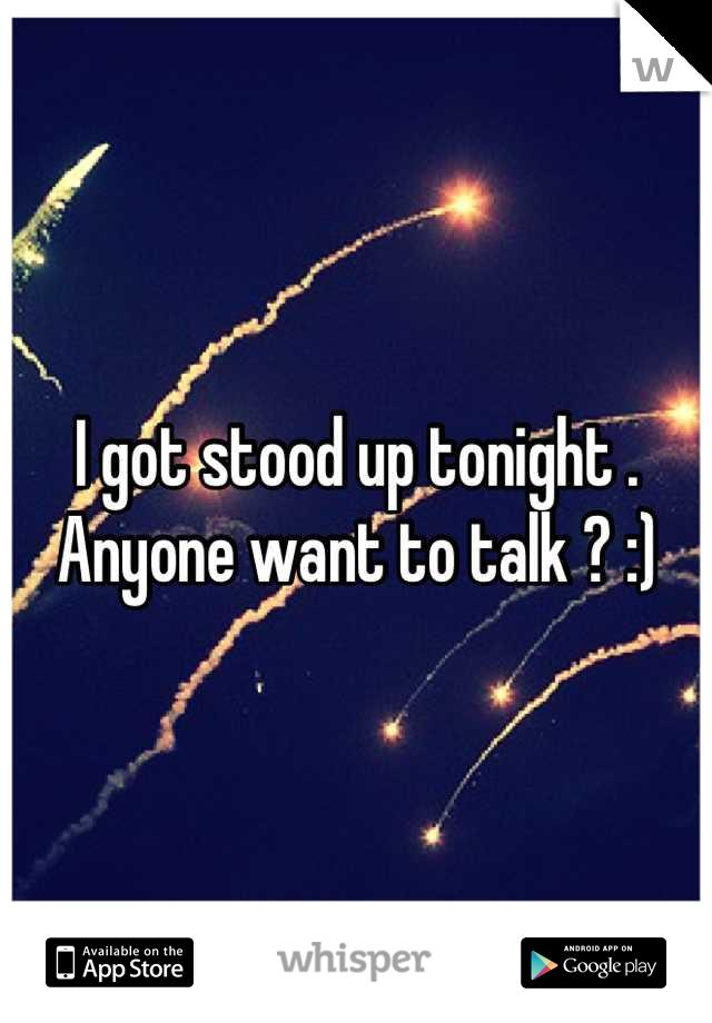 I got stood up tonight . Anyone want to talk ? :)