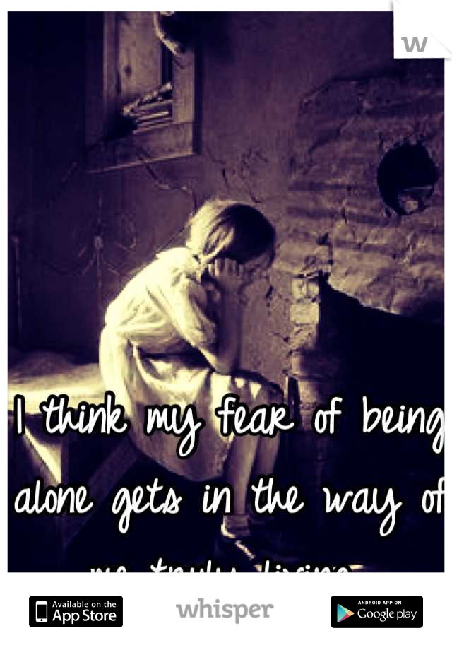 I think my fear of being alone gets in the way of me truly living