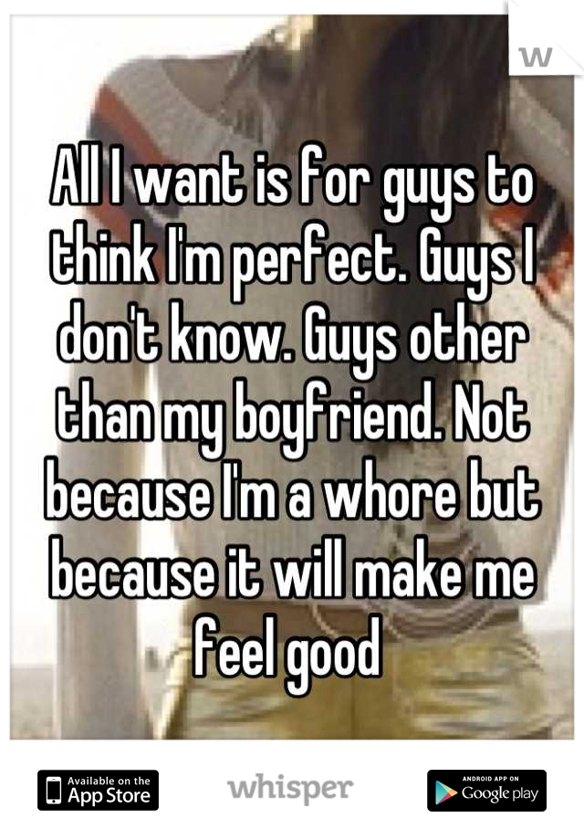All I want is for guys to think I'm perfect. Guys I don't know. Guys other than my boyfriend. Not because I'm a whore but because it will make me feel good