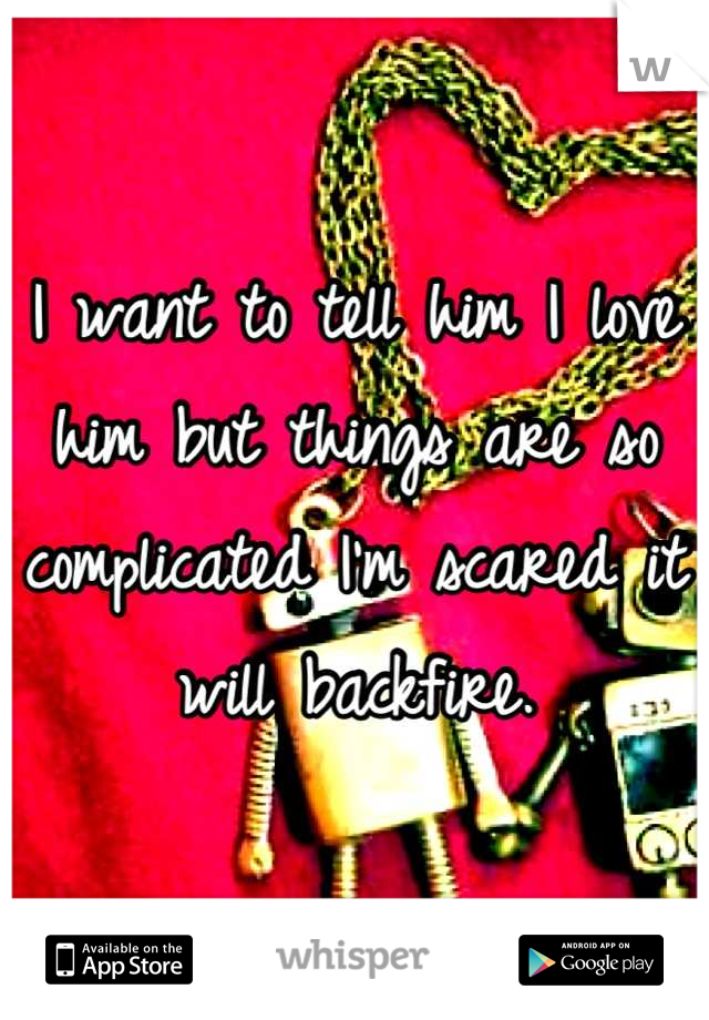 I want to tell him I love him but things are so complicated I'm scared it will backfire.
