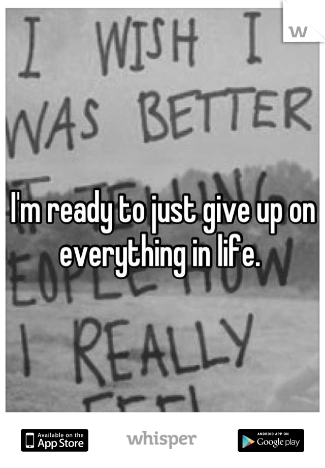 I'm ready to just give up on everything in life.
