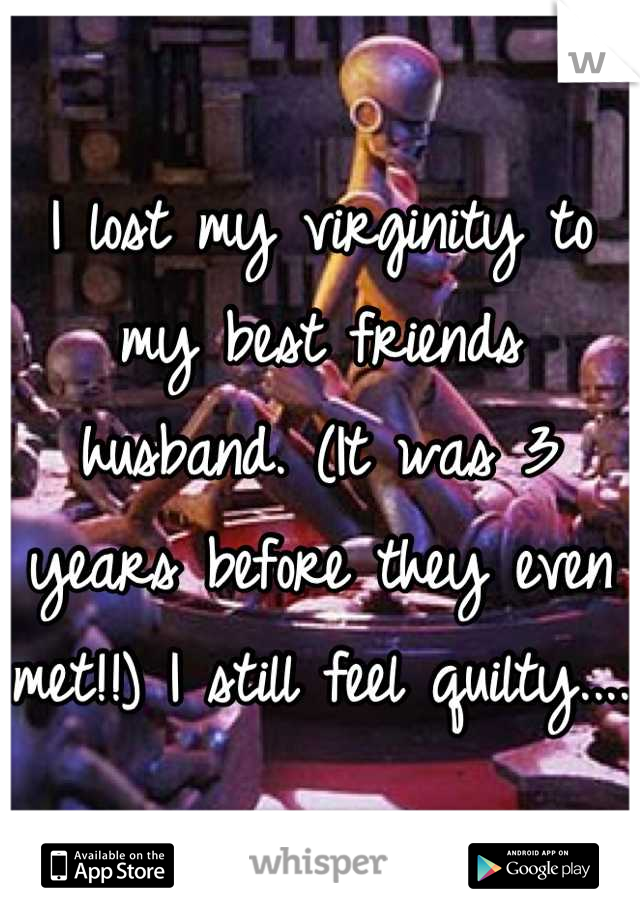 I lost my virginity to my best friends husband. (It was 3 years before they even met!!) I still feel quilty....