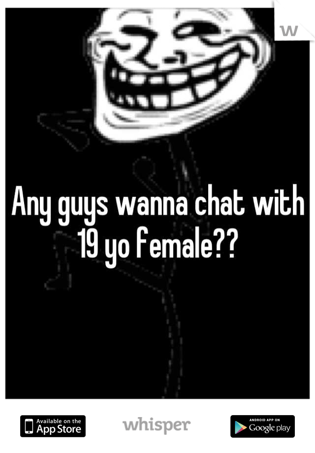 Any guys wanna chat with 19 yo female??