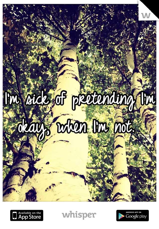 I'm sick of pretending I'm okay, when I'm not.