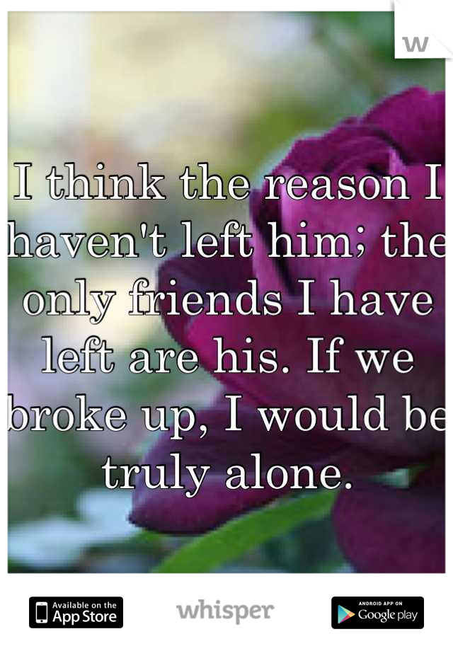 I think the reason I haven't left him; the only friends I have left are his. If we broke up, I would be truly alone.