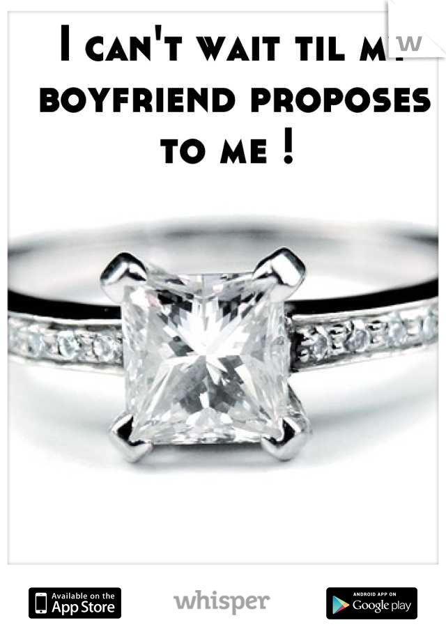 I can't wait til my boyfriend proposes to me !
