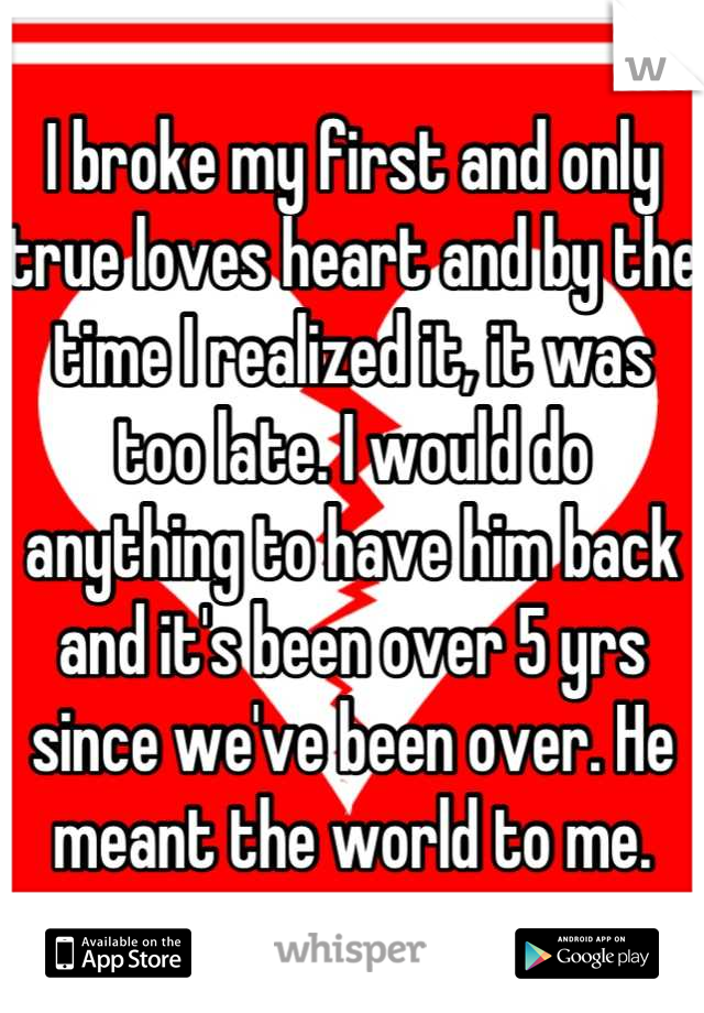 I broke my first and only true loves heart and by the time I realized it, it was too late. I would do anything to have him back and it's been over 5 yrs since we've been over. He meant the world to me.